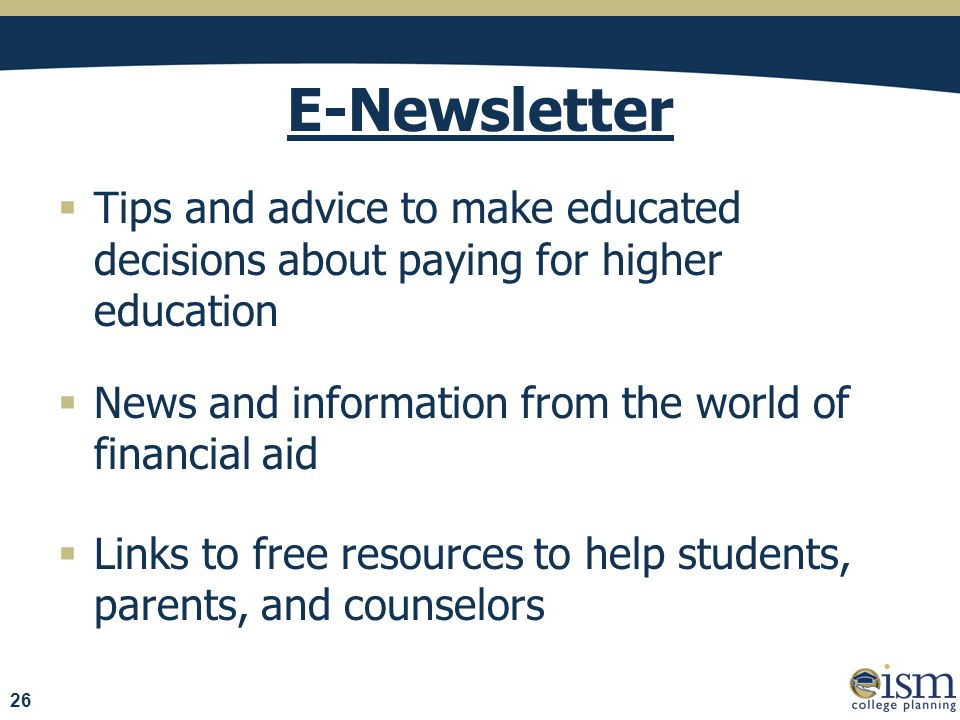 E-Newsletter  Tips and advice to make educated decisions about paying for higher education  News and information from the world of financial aid  Links to free resources to help students, parents, and counselors 26
