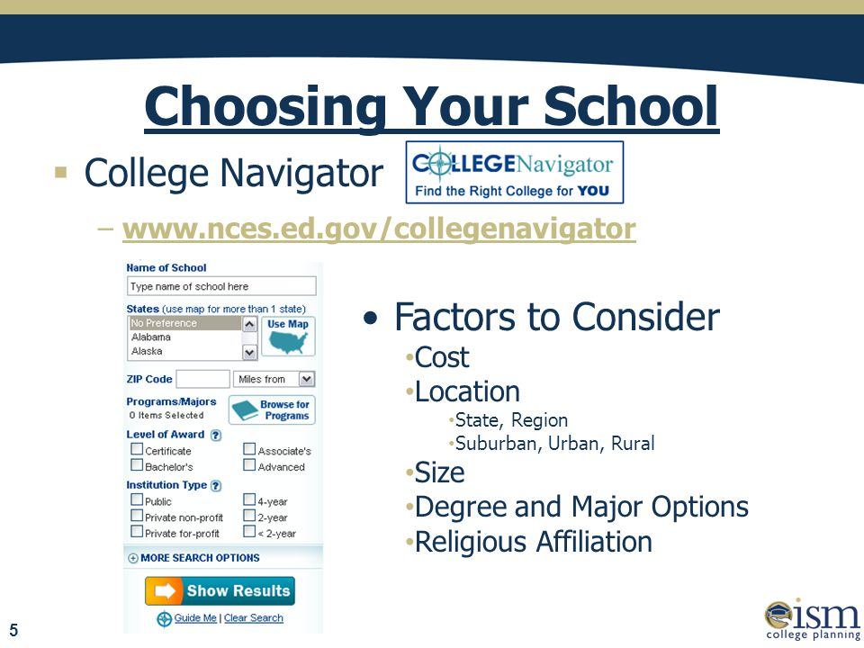 Choosing Your School  College Navigator −www.nces.ed.gov/collegenavigator Factors to Consider Cost Location State, Region Suburban, Urban, Rural Size Degree and Major Options Religious Affiliation 5