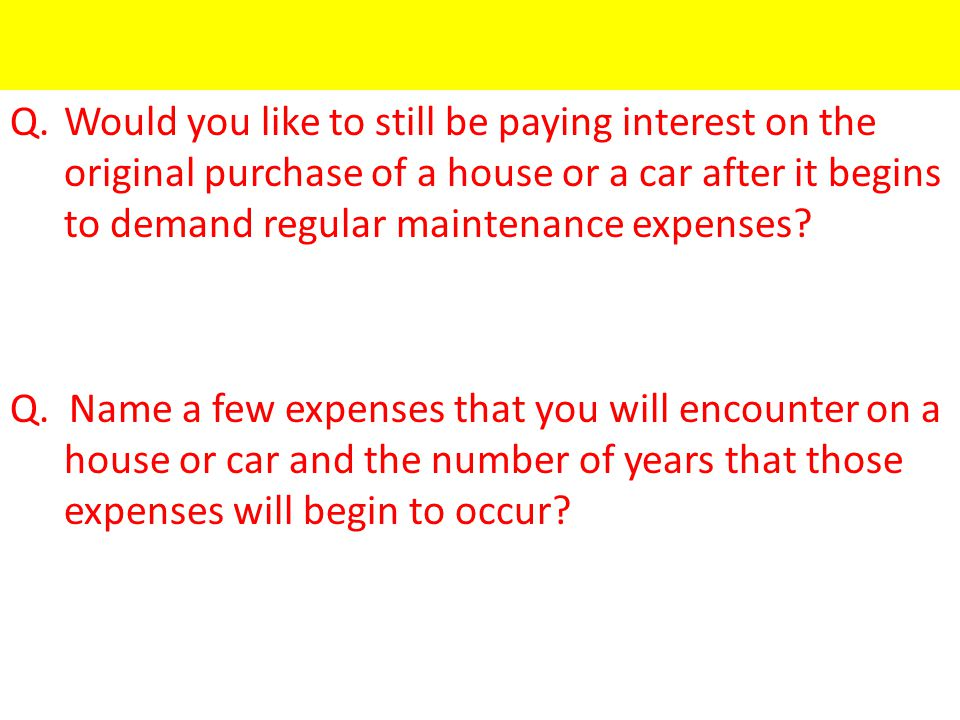 Q.Would you like to still be paying interest on the original purchase of a house or a car after it begins to demand regular maintenance expenses.