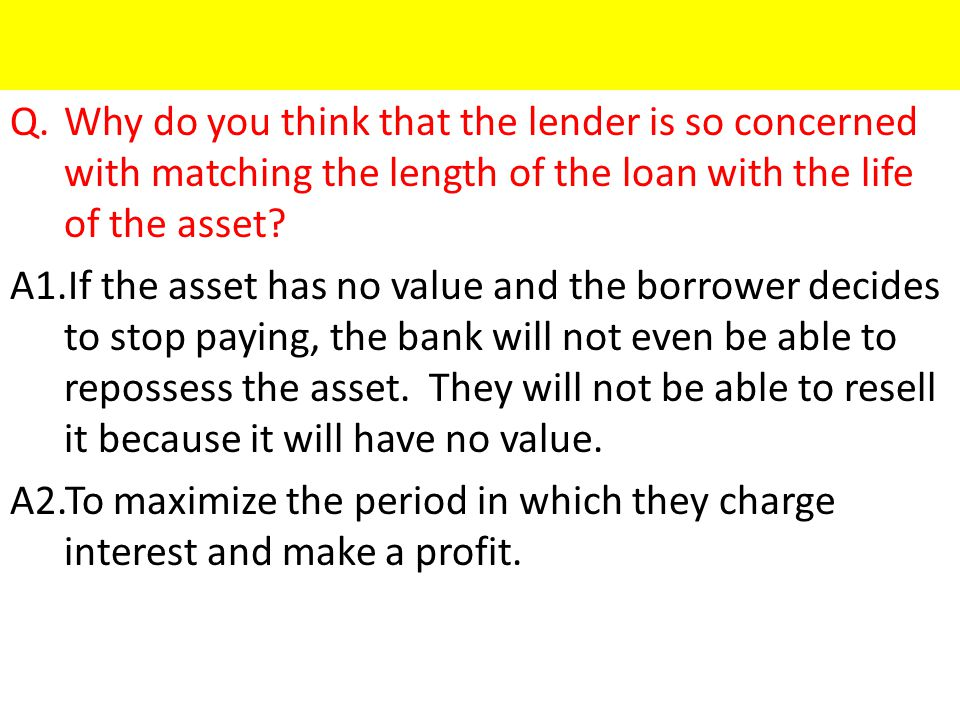 Q.Why do you think that the lender is so concerned with matching the length of the loan with the life of the asset.