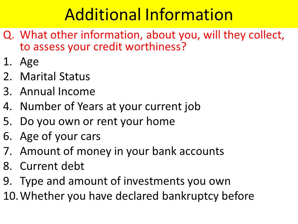 Additional Information Q.What other information, about you, will they collect, to assess your credit worthiness.