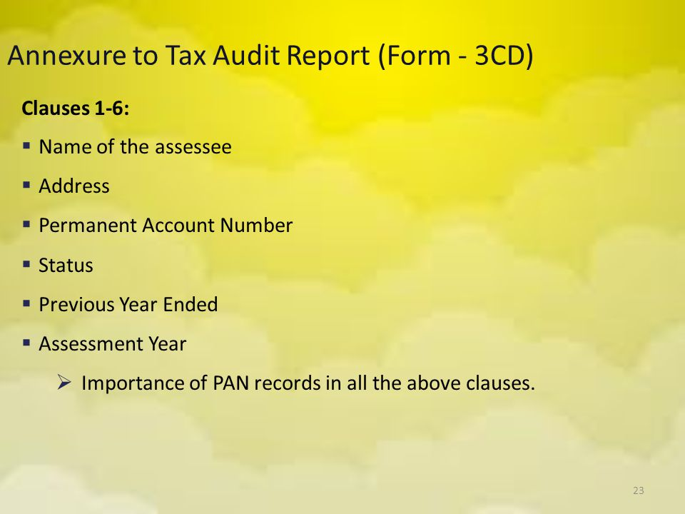 23 Annexure to Tax Audit Report (Form - 3CD) Clauses 1-6:  Name of the assessee  Address  Permanent Account Number  Status  Previous Year Ended 
