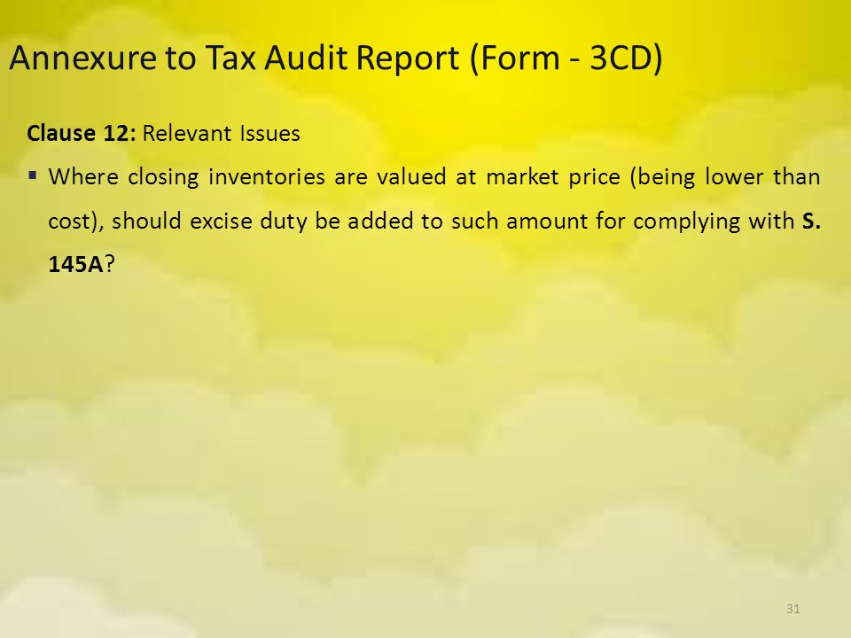 31 Annexure to Tax Audit Report (Form - 3CD) Clause 12: Relevant Issues  Where closing inventories are valued at market price (being lower than cost)