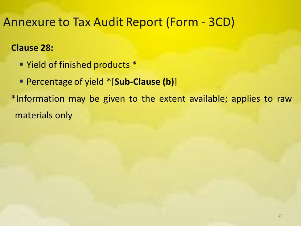 41 Annexure to Tax Audit Report (Form - 3CD) Clause 28:  Yield of finished products *  Percentage of yield *[Sub-Clause (b)] *Information may be giv