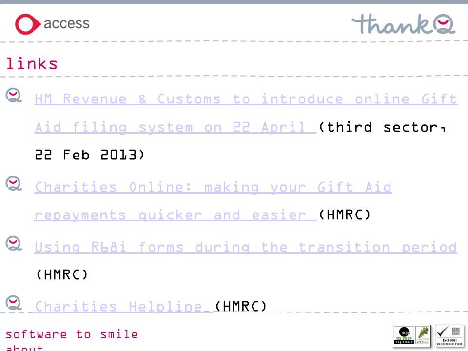 software to smile about HM Revenue & Customs to introduce online Gift Aid filing system on 22 April HM Revenue & Customs to introduce online Gift Aid filing system on 22 April (third sector, 22 Feb 2013) Charities Online: making your Gift Aid repayments quicker and easier Charities Online: making your Gift Aid repayments quicker and easier (HMRC) Using R68i forms during the transition period Using R68i forms during the transition period (HMRC) Charities Helpline Charities Helpline (HMRC) links