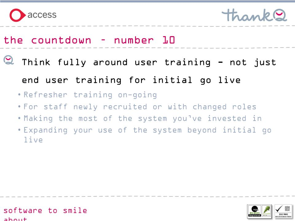 software to smile about Think fully around user training - not just end user training for initial go live Refresher training on-going For staff newly recruited or with changed roles Making the most of the system you've invested in Expanding your use of the system beyond initial go live the countdown – number 10