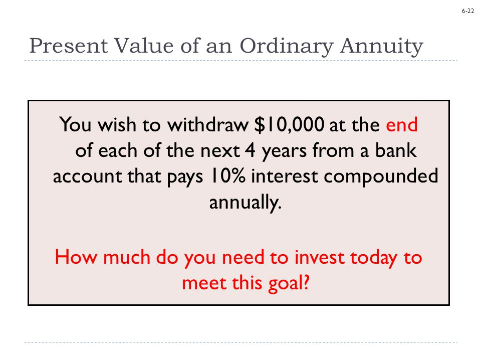 6-22 Present Value of an Ordinary Annuity You wish to withdraw $10,000 at the end of each of the next 4 years from a bank account that pays 10% interest compounded annually.