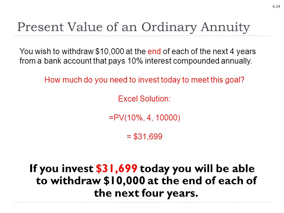 6-24 Present Value of an Ordinary Annuity If you invest $31,699 today you will be able to withdraw $10,000 at the end of each of the next four years.