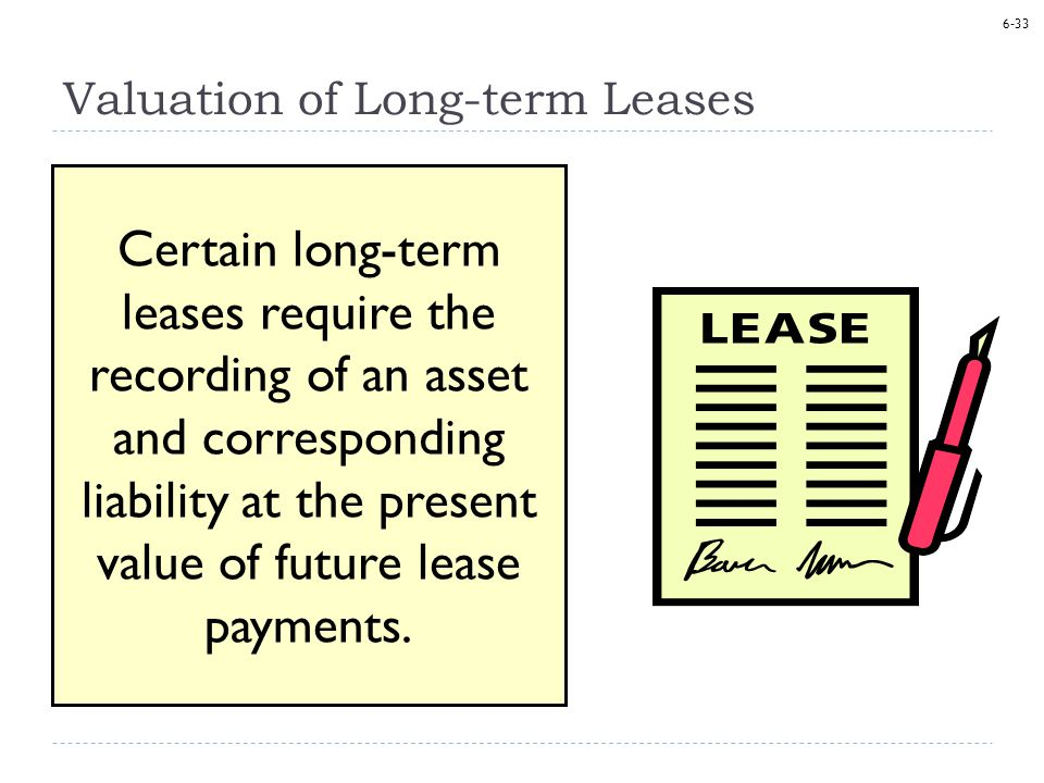 6-33 Valuation of Long-term Leases Certain long-term leases require the recording of an asset and corresponding liability at the present value of future lease payments.