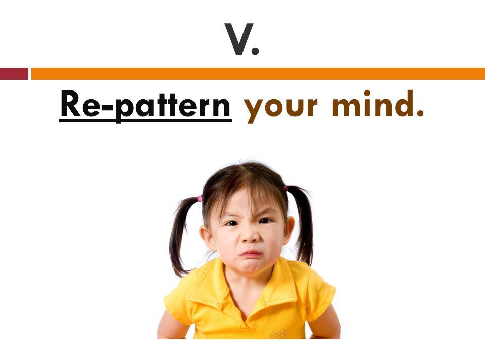 V. Re-pattern your mind.