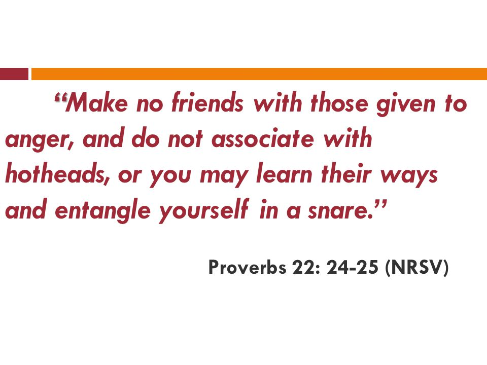 Make no friends with those given to anger, and do not associate with hotheads, or you may learn their ways and entangle yourself in a snare. Proverbs 22: 24-25 (NRSV)