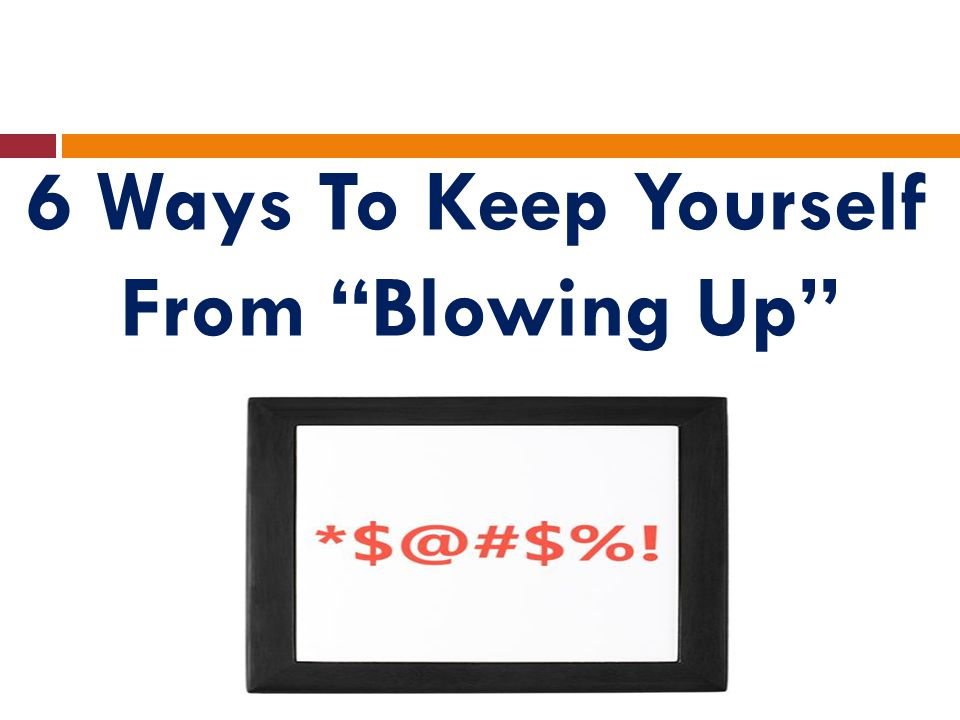 6 Ways To Keep Yourself From Blowing Up