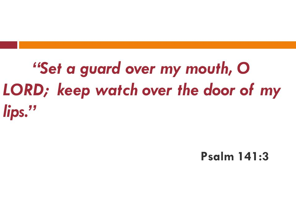Set a guard over my mouth, O LORD; keep watch over the door of my lips. Psalm 141:3