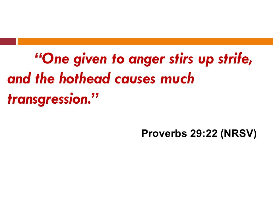 Those who are hot-tempered stir up strife, but those who are slow to anger calm contention. Proverbs15:18 (NRSV)