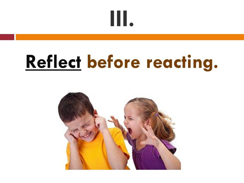 III. Reflect before reacting.