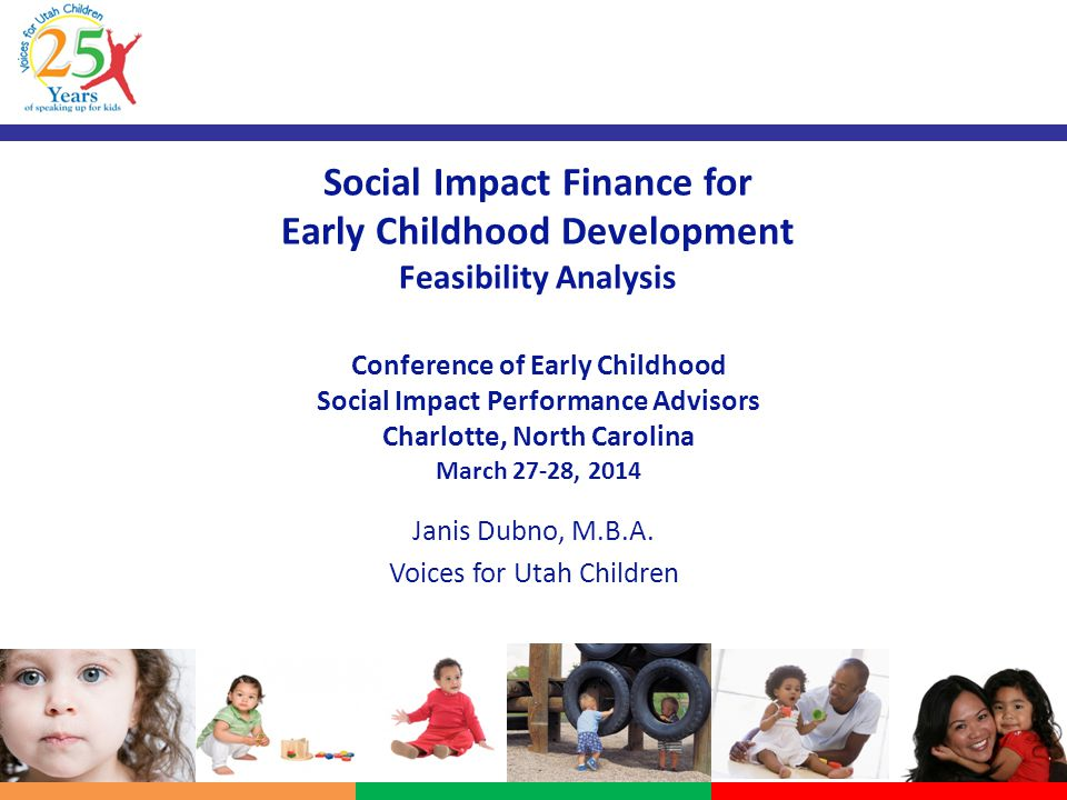 Social Impact Finance for Early Childhood Development Feasibility Analysis Conference of Early Childhood Social Impact Performance Advisors Charlotte, North Carolina March 27-28, 2014 Janis Dubno, M.B.A.
