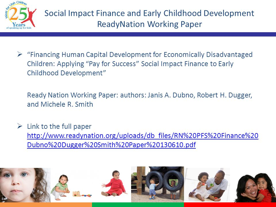 Social Impact Finance and Early Childhood Development ReadyNation Working Paper  Financing Human Capital Development for Economically Disadvantaged Children: Applying Pay for Success Social Impact Finance to Early Childhood Development Ready Nation Working Paper: authors: Janis A.