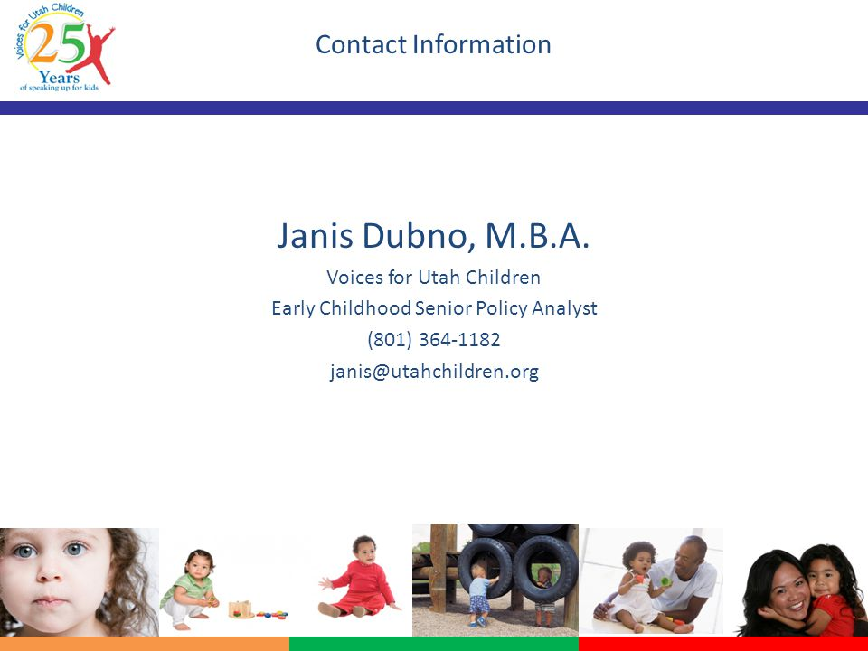 Contact Information Janis Dubno, M.B.A. Voices for Utah Children Early Childhood Senior Policy Analyst (801) 364-1182 janis@utahchildren.org