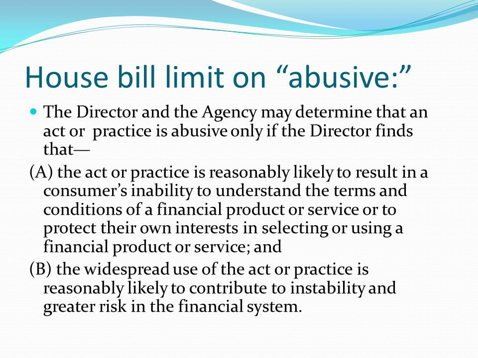 House bill limit on abusive: The Director and the Agency may determine that an act or practice is abusive only if the Director finds that— (A) the act or practice is reasonably likely to result in a consumer's inability to understand the terms and conditions of a financial product or service or to protect their own interests in selecting or using a financial product or service; and (B) the widespread use of the act or practice is reasonably likely to contribute to instability and greater risk in the financial system.