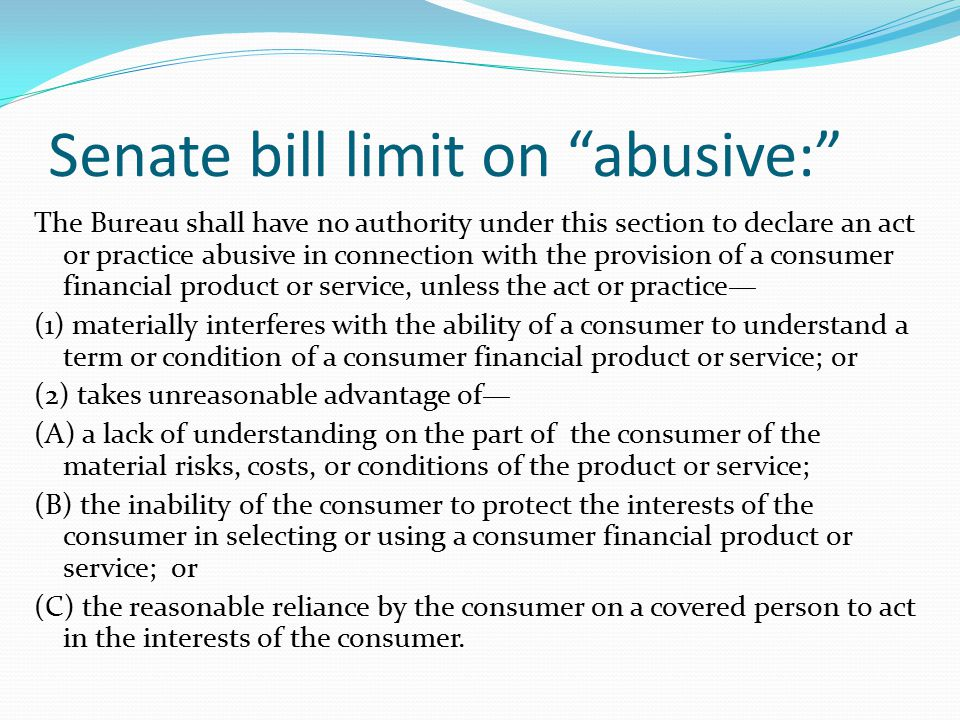"Senate bill limit on ""abusive:"" The Bureau shall have no authority under this section to declare an act or practice abusive in connection with the pro"