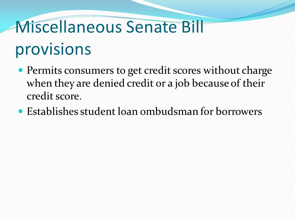 Miscellaneous Senate Bill provisions Permits consumers to get credit scores without charge when they are denied credit or a job because of their credi