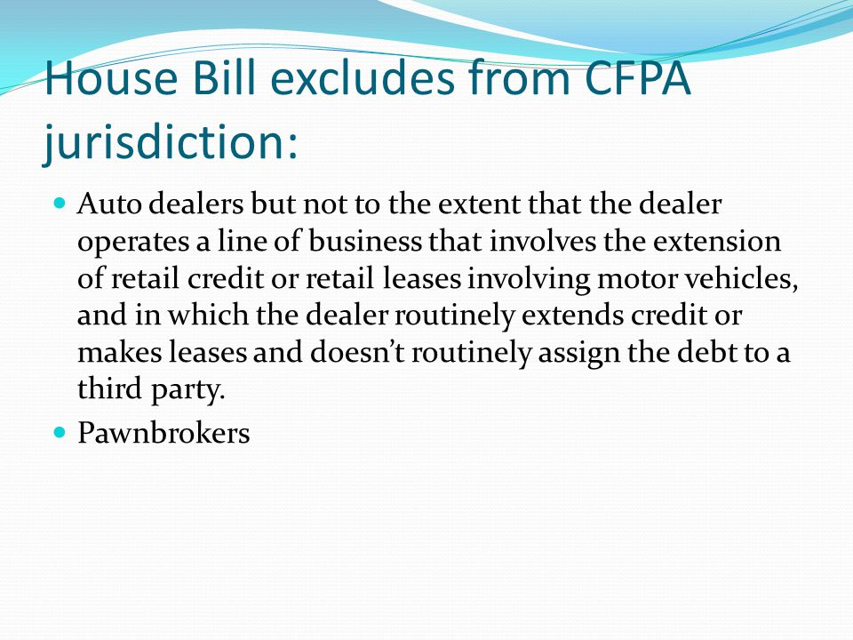 House Bill excludes from CFPA jurisdiction: Auto dealers but not to the extent that the dealer operates a line of business that involves the extension