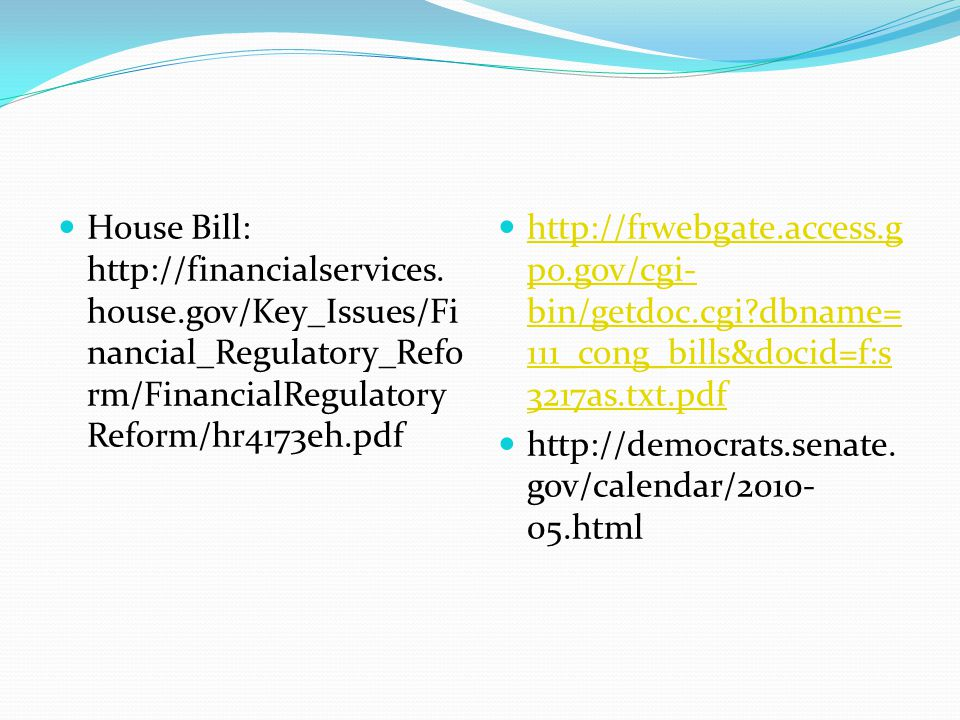 House Bill: http://financialservices. house.gov/Key_Issues/Fi nancial_Regulatory_Refo rm/FinancialRegulatory Reform/hr4173eh.pdf http://frwebgate.acce
