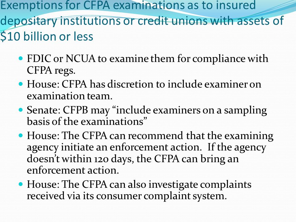 Exemptions for CFPA examinations as to insured depositary institutions or credit unions with assets of $10 billion or less FDIC or NCUA to examine the