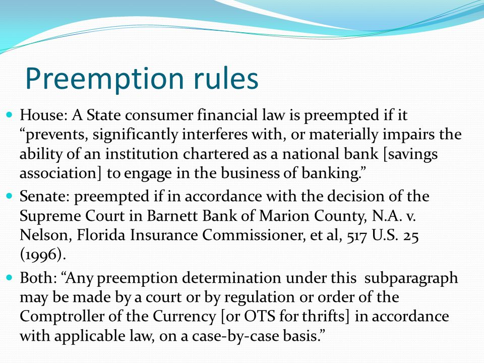 Preemption rules House: A State consumer financial law is preempted if it prevents, significantly interferes with, or materially impairs the ability of an institution chartered as a national bank [savings association] to engage in the business of banking. Senate: preempted if in accordance with the decision of the Supreme Court in Barnett Bank of Marion County, N.A.