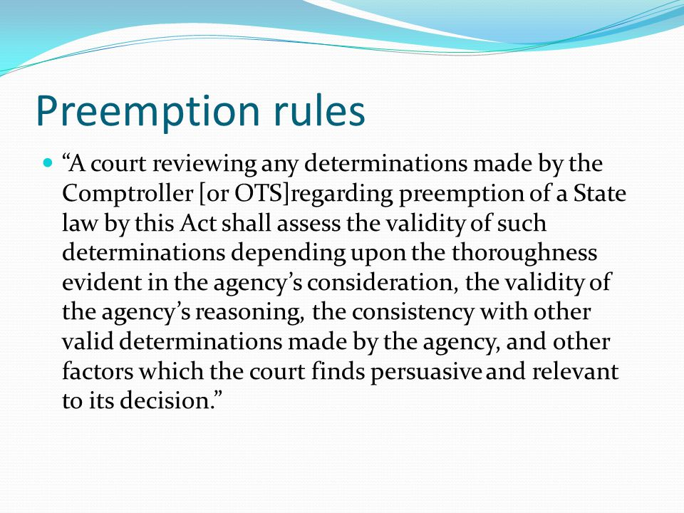 Preemption rules A court reviewing any determinations made by the Comptroller [or OTS]regarding preemption of a State law by this Act shall assess the validity of such determinations depending upon the thoroughness evident in the agency's consideration, the validity of the agency's reasoning, the consistency with other valid determinations made by the agency, and other factors which the court finds persuasive and relevant to its decision.