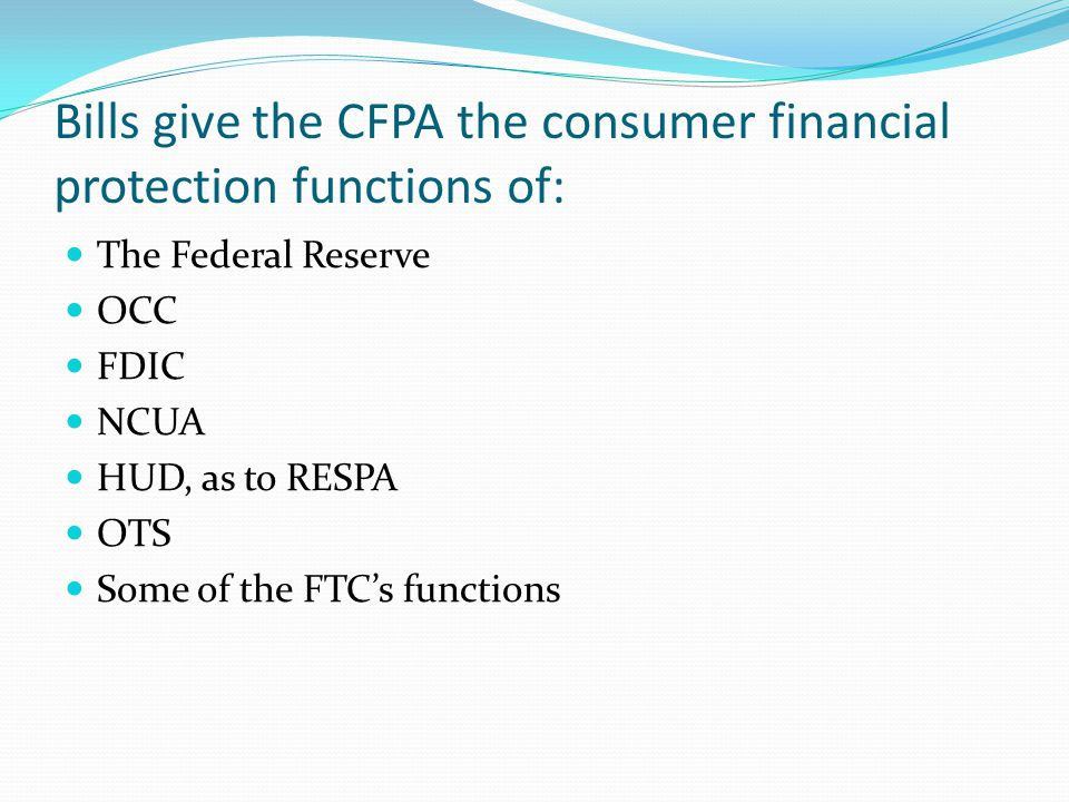 Bills give the CFPA the consumer financial protection functions of: The Federal Reserve OCC FDIC NCUA HUD, as to RESPA OTS Some of the FTC's functions