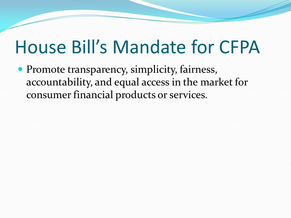 House Bill's Mandate for CFPA Promote transparency, simplicity, fairness, accountability, and equal access in the market for consumer financial products or services.