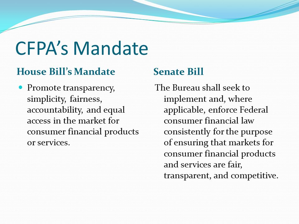 CFPA's Mandate House Bill's Mandate Senate Bill Promote transparency, simplicity, fairness, accountability, and equal access in the market for consume