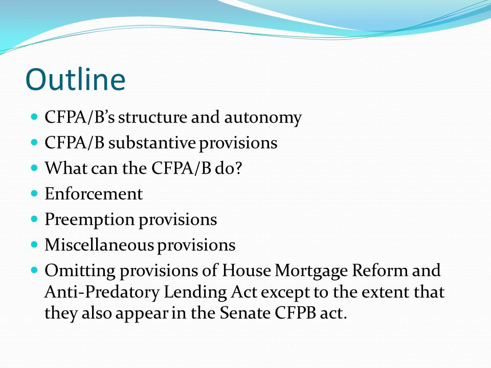 Outline CFPA/B's structure and autonomy CFPA/B substantive provisions What can the CFPA/B do? Enforcement Preemption provisions Miscellaneous provisio