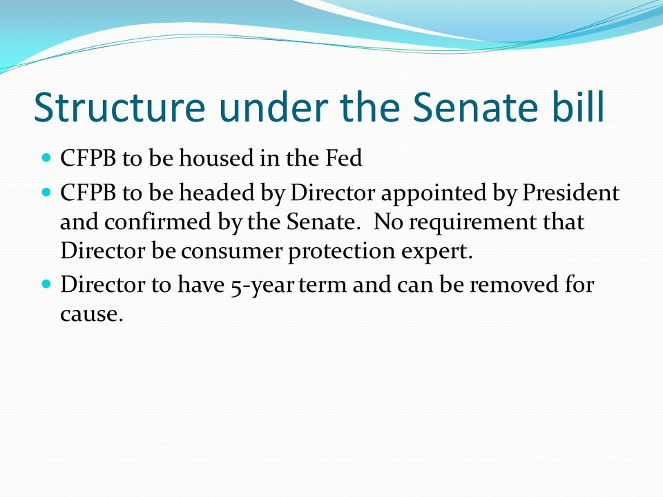 Structure under the Senate bill CFPB to be housed in the Fed CFPB to be headed by Director appointed by President and confirmed by the Senate. No requ