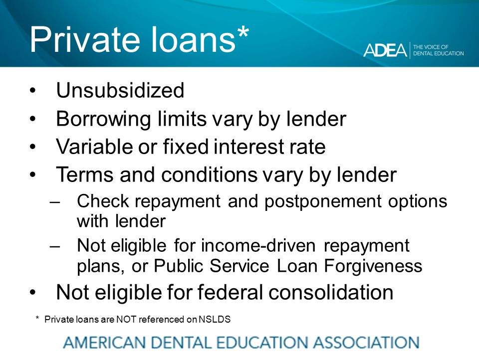 Private loans* Unsubsidized Borrowing limits vary by lender Variable or fixed interest rate Terms and conditions vary by lender –Check repayment and postponement options with lender –Not eligible for income-driven repayment plans, or Public Service Loan Forgiveness Not eligible for federal consolidation * Private loans are NOT referenced on NSLDS