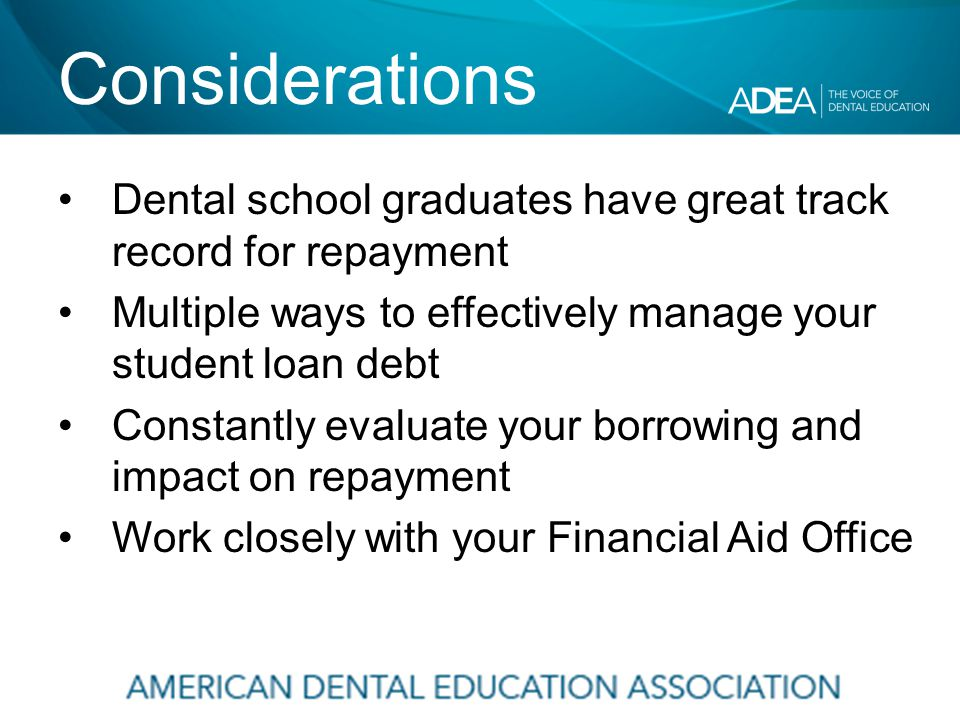 Considerations Dental school graduates have great track record for repayment Multiple ways to effectively manage your student loan debt Constantly evaluate your borrowing and impact on repayment Work closely with your Financial Aid Office