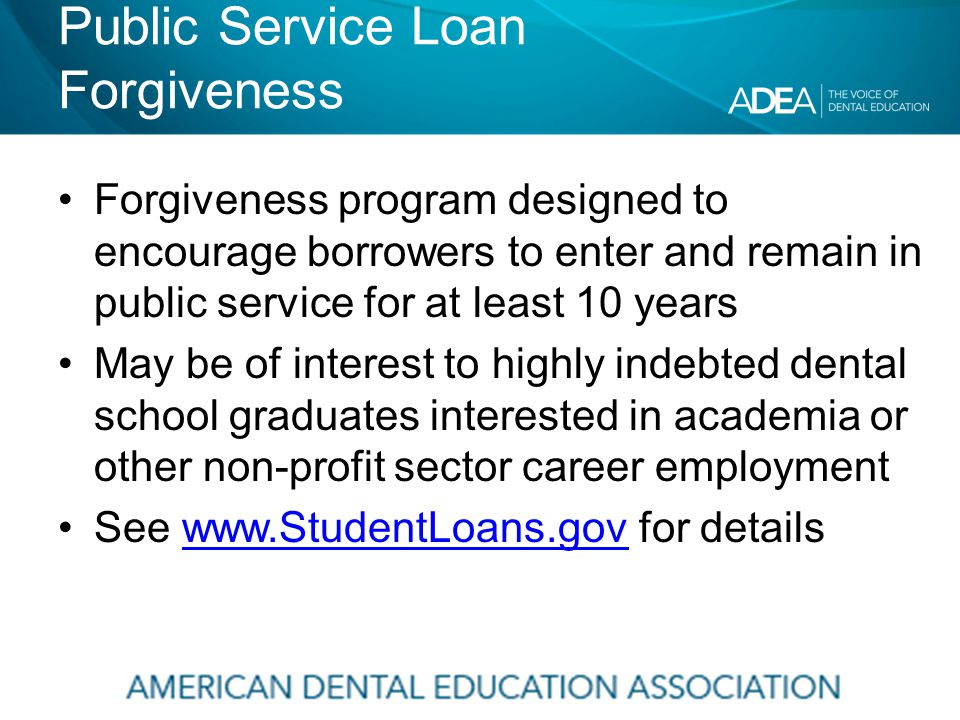 Public Service Loan Forgiveness Forgiveness program designed to encourage borrowers to enter and remain in public service for at least 10 years May be of interest to highly indebted dental school graduates interested in academia or other non-profit sector career employment See www.StudentLoans.gov for detailswww.StudentLoans.gov