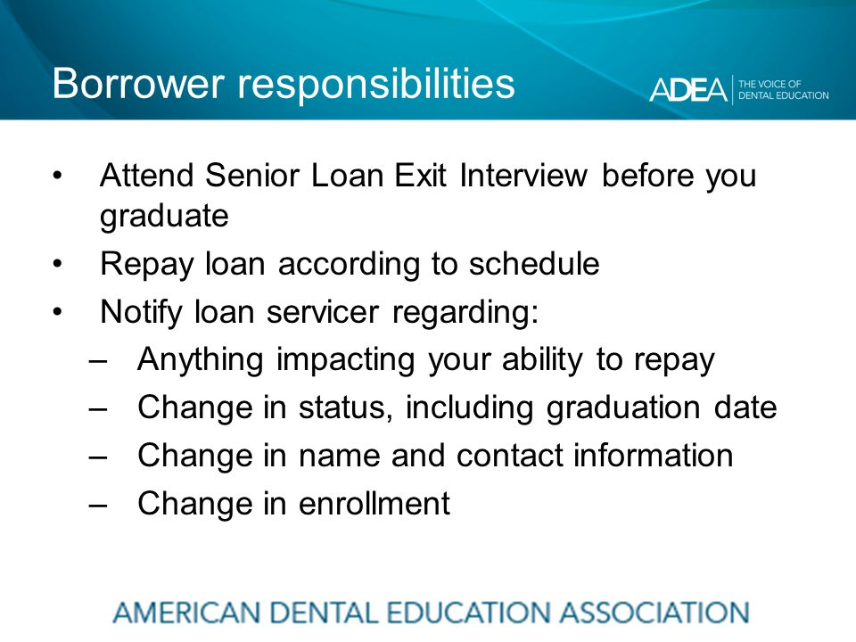 Borrower responsibilities Attend Senior Loan Exit Interview before you graduate Repay loan according to schedule Notify loan servicer regarding: –Anything impacting your ability to repay –Change in status, including graduation date –Change in name and contact information –Change in enrollment