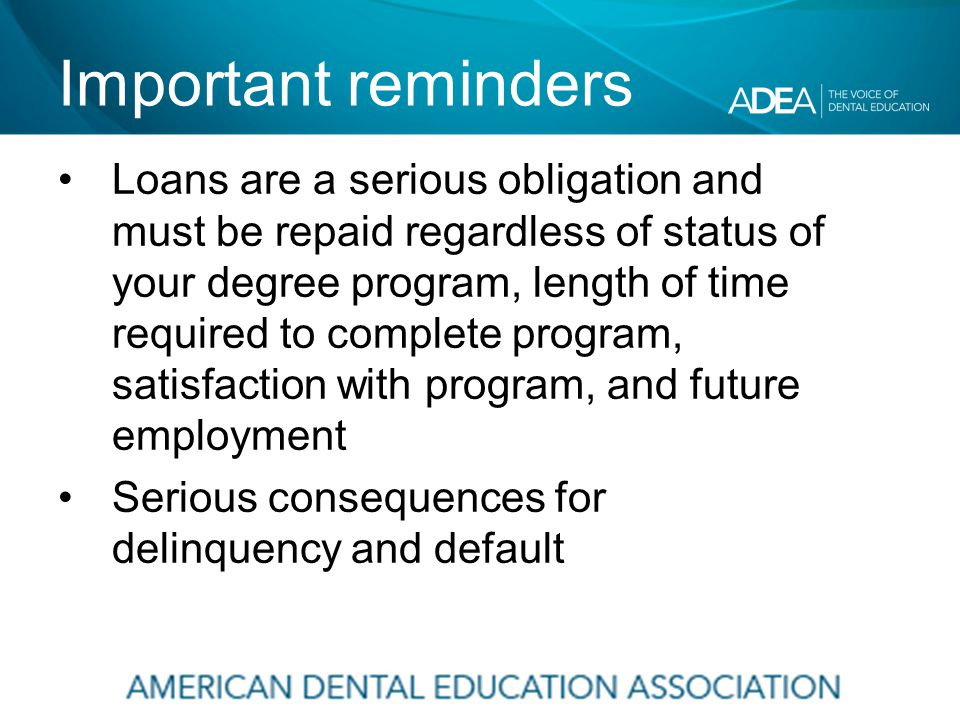 Important reminders Loans are a serious obligation and must be repaid regardless of status of your degree program, length of time required to complete program, satisfaction with program, and future employment Serious consequences for delinquency and default