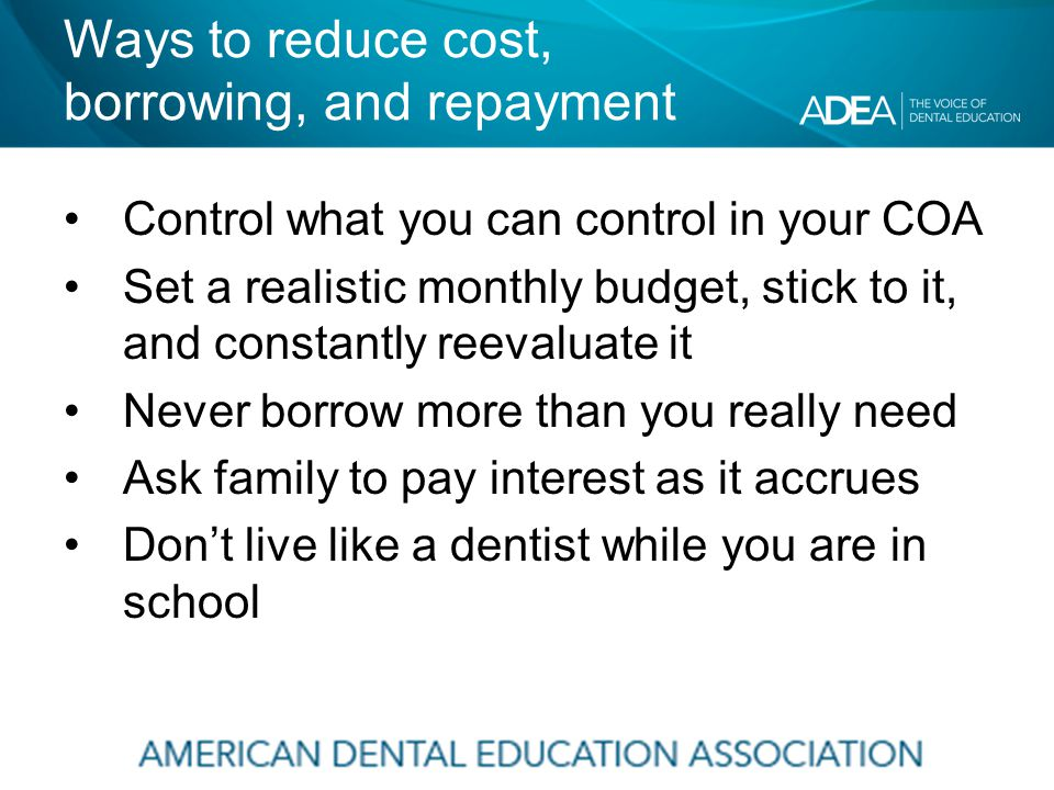 Ways to reduce cost, borrowing, and repayment Control what you can control in your COA Set a realistic monthly budget, stick to it, and constantly reevaluate it Never borrow more than you really need Ask family to pay interest as it accrues Don't live like a dentist while you are in school