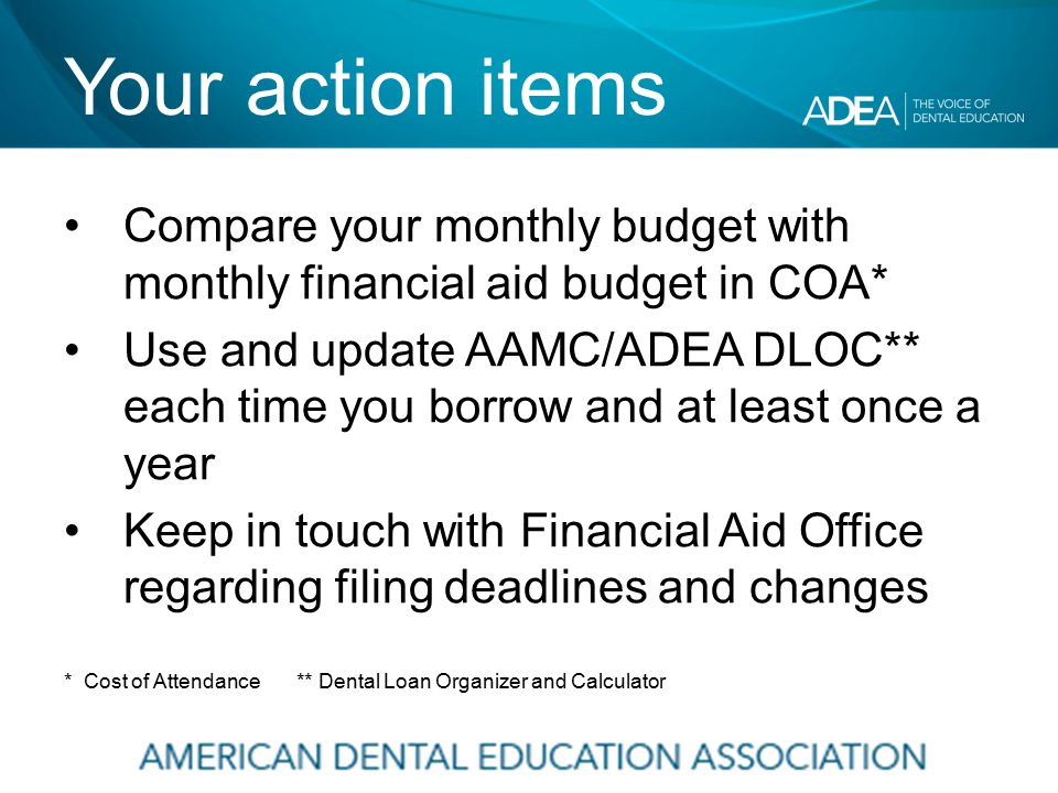 Your action items Compare your monthly budget with monthly financial aid budget in COA* Use and update AAMC/ADEA DLOC** each time you borrow and at least once a year Keep in touch with Financial Aid Office regarding filing deadlines and changes * Cost of Attendance ** Dental Loan Organizer and Calculator