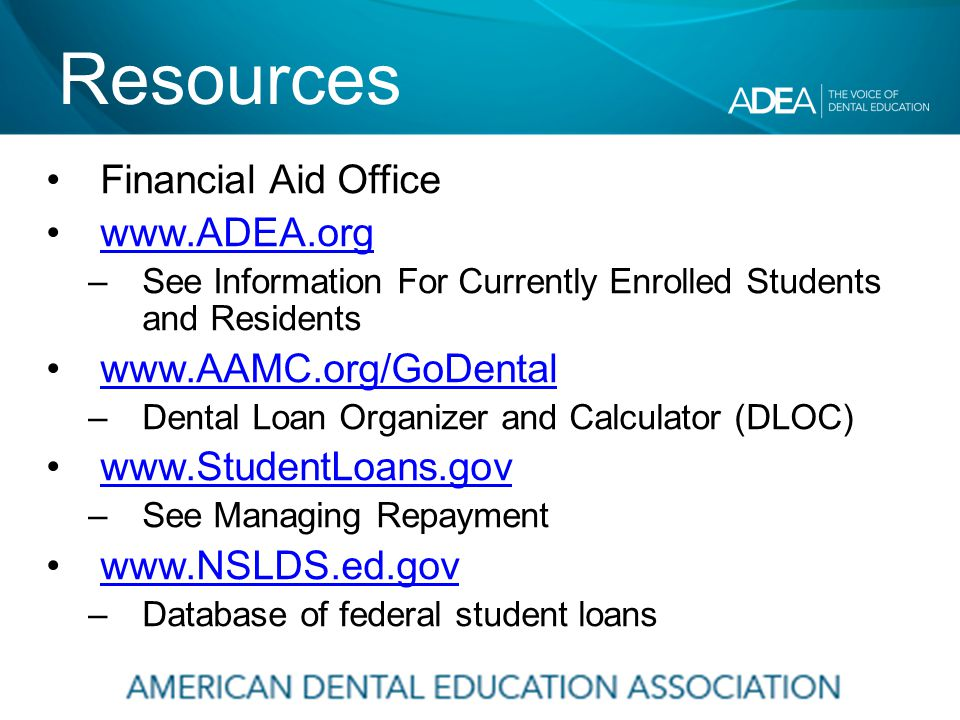 Resources Financial Aid Office www.ADEA.org –See Information For Currently Enrolled Students and Residents www.AAMC.org/GoDental –Dental Loan Organizer and Calculator (DLOC) www.StudentLoans.gov –See Managing Repayment www.NSLDS.ed.gov –Database of federal student loans
