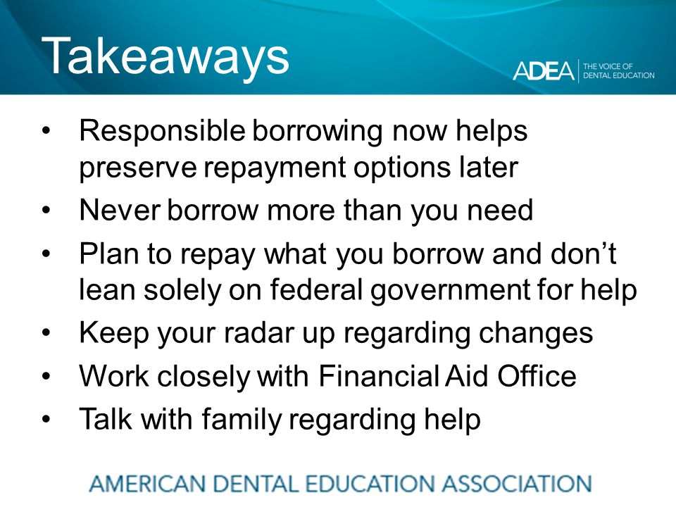 Takeaways Responsible borrowing now helps preserve repayment options later Never borrow more than you need Plan to repay what you borrow and don't lean solely on federal government for help Keep your radar up regarding changes Work closely with Financial Aid Office Talk with family regarding help