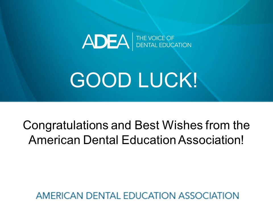 GOOD LUCK! Congratulations and Best Wishes from the American Dental Education Association!