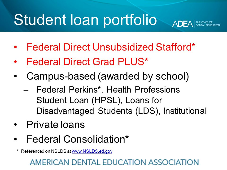 Student loan portfolio Federal Direct Unsubsidized Stafford* Federal Direct Grad PLUS* Campus-based (awarded by school) –Federal Perkins*, Health Professions Student Loan (HPSL), Loans for Disadvantaged Students (LDS), Institutional Private loans Federal Consolidation* * Referenced on NSLDS at www.NSLDS.ed.govwww.NSLDS.ed.gov