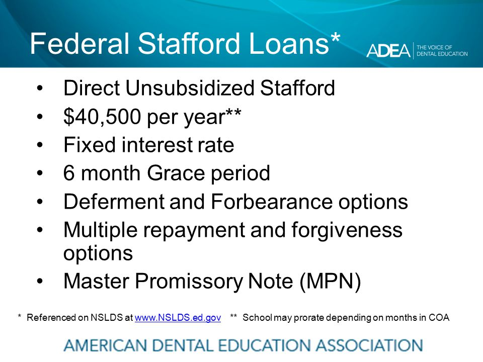 Federal Stafford Loans* Direct Unsubsidized Stafford $40,500 per year** Fixed interest rate 6 month Grace period Deferment and Forbearance options Multiple repayment and forgiveness options Master Promissory Note (MPN) * Referenced on NSLDS at www.NSLDS.ed.gov ** School may prorate depending on months in COAwww.NSLDS.ed.gov