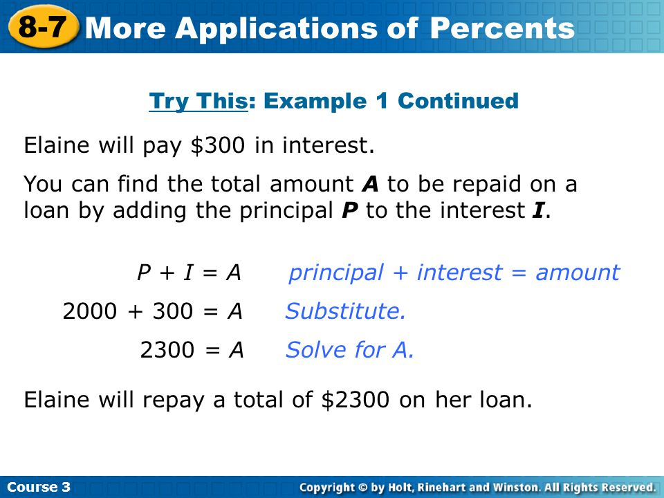 Try This: Example 1 Continued Course 3 8-7 More Applications of Percents Elaine will pay $300 in interest. P + I = Aprincipal + interest = amount 2000
