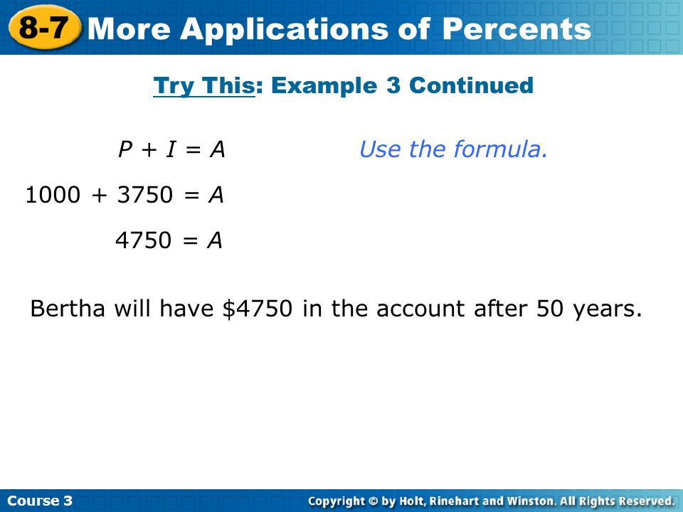 Course 3 8-7 More Applications of Percents P + I = A Use the formula. 1000 + 3750 = A 4750 = A Bertha will have $4750 in the account after 50 years. T