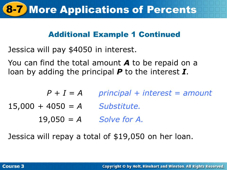 Additional Example 1 Continued Course 3 8-7 More Applications of Percents Jessica will pay $4050 in interest.